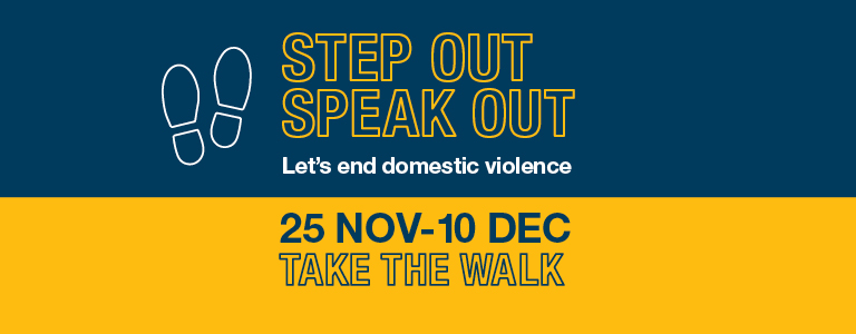 Step Out Speak Out. Let's end domestic violence. 25 November - 10 December 2020. Take the Walk.